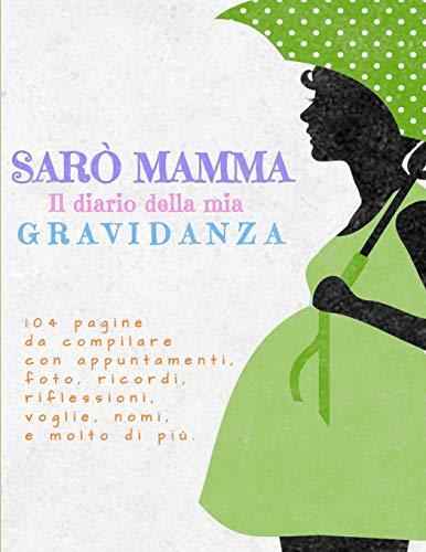 Sarò Mamma: Il Diario della Mia Gravidanza: 104 pagine a colori da compilare con appuntamenti, foto, ricordi, riflessioni e molto di più! Regalo ideale per Baby Shower e amiche incinta