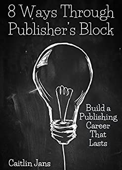 8 Ways Through Publisher's Block: Build a Publishing Career That Lasts by [Caitlin Jans]