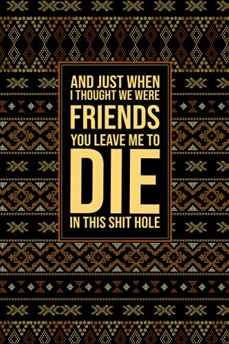 And Just When I Thought We Were Friends You Leave Me To Die In This Shit Hole: Funny Gag Gift Notebook Journal For Co-workers. Lined Notebook. Blank ... Quotes Supervisor. Meeting Notebook.