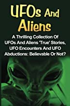 UFOs And Aliens: A Thrilling Collection Of UFOs And Aliens 'True' Stories, UFO Encounters And UFO Abductions: Believable Or Not? (UFOs And Aliens, Conspiracy Theories, Alien Abductions) (Volume 1)