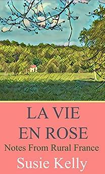 La Vie En Rose: Notes From Rural France by [Susie Kelly]
