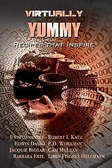 Virtually Yummy: Recipes that Inspire by [Uvi Poznansky, Robert I. Katz, P.D. Workman, Edwin Dasso, Jacquie Biggar, Casi McLean, Libby Fischer Hellmann, Barbara Ebel]