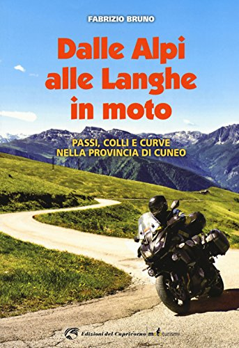 Dalle Alpi alle Langhe in moto. Passi, colli e curve nella provincia di Cuneo