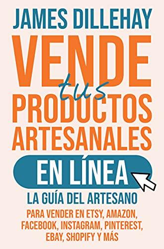 Vende tus Productos Artesanales en Línea : La guía del artesano para vender en Etsy, Amazon, Facebook, Instagram, Pinterest, eBay, Shopify y más