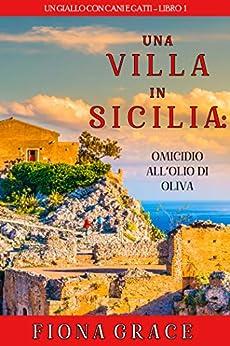 Una Villa in Sicilia: Omicidio all'olio di oliva (Un giallo con cani e gatti – Libro 1) di [Fiona Grace]