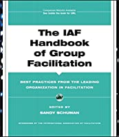 The IAF Handbook of Group Facilitation: Best Practices from the Leading Organization in Facilitation (J-B International Association of Facilitators)