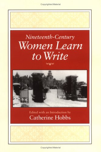 Nineteenth-Century Women Learn to Write (Feminist Issues: Practice, Politics, Theory)