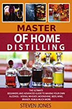 MASTER Of Home Distilling: The Ultimate Beginners And Advanced Guide To Making Your Own Alcohol - Vodka, Whiskey, Moonshin...