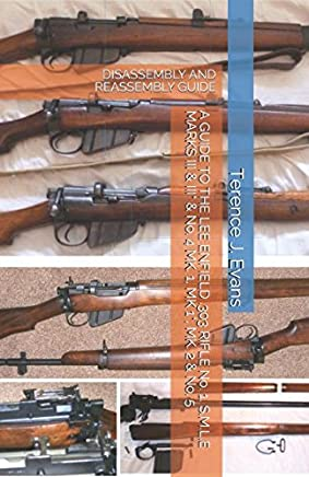 A GUIDE TO THE LEE ENFIELD .303 RIFLE No. 1, S.M.L.E MARKS III & III* & No. 4 MK. 1, MK. 1*, MK. 2 & No. 5: DISASSEMBLY AND REASSEMBLY GUIDE