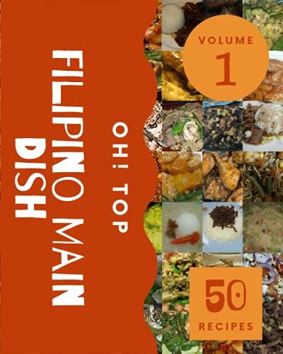 Oh! Top 50 Filipino Main Dish Recipes Volume 1: Save Your Cooking Moments with Filipino Main Dish Cookbook!