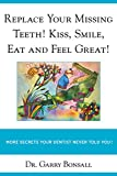 Replace Your Missing Teeth! Kiss, Smile, Eat and Feel Great!: More Secrets Your Dentist Never Told You! (English Edition)