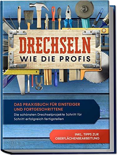 Drechseln wie die Profis: Das Praxisbuch für Einsteiger und Fortgeschrittene - Die schönsten Drechselprojekte Schritt für Schritt erfolgreich fertigstellen inkl. Tipps zur Oberflächenbearbeitung