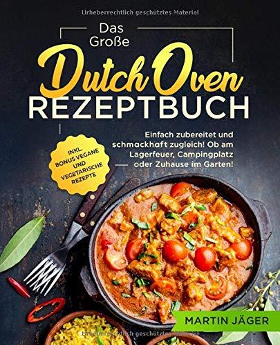 Das Große Dutch Oven Rezeptbuch: Einfach zubereitet und schmackhaft zugleich! Ob am Lagerfeuer, Campingplatz oder Zuhause im Garten inkl. Bonus vegane und vegetarische Rezepte