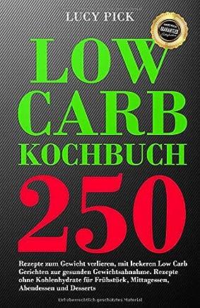 Low Carb Kochbuch 250 Rezepte zu Gewicht verlieren it leckeren Low Carb Gerichten zur gesunden Gewichtsabnahe Rezepte ohne Kohlenhydrate für Frühstück ittagessen Abendessen und Desserts by Lucy Pick
