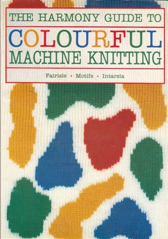 The Harmony Guide to Colourful Machine Knitting (Harmony Guides)