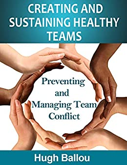 Creating and Sustaining Healthy Teams: Preventing and Managing Team Conflict by [Hugh Ballou]