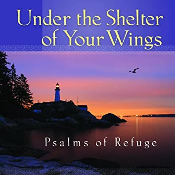 Under the Shelter of Your Wings Psalms of Refuge