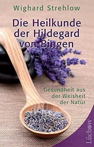 Die Heilkunde der Hildegard von Bingen: Gesundheit aus der Weisheit der Natur