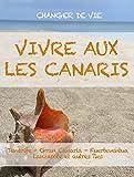 VIVRE AUX LES CANARIS. Le guide pour changer votre vie à Tenerife, Gran Canaria, Fuerteventura, Lanzarote ou les autres îles de l'archipel. (French Edition)