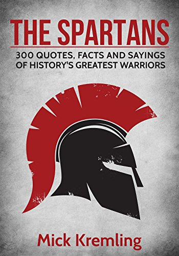 The Spartans: 300 Quotes, Facts and Sayings of History's Greatest Warriors. (Best quotes, 300 Spartans, Military quotes)