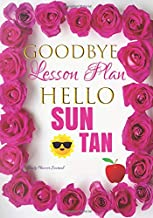 Goodbye Lesson Plan Hello Sun Tan Daily Planner Journal: Cute Funny Appreciation Thank You Teacher End of The Year & Gift Idea: Positive Affirmations ... Notebook To Write In: Teacher Summer Vacation