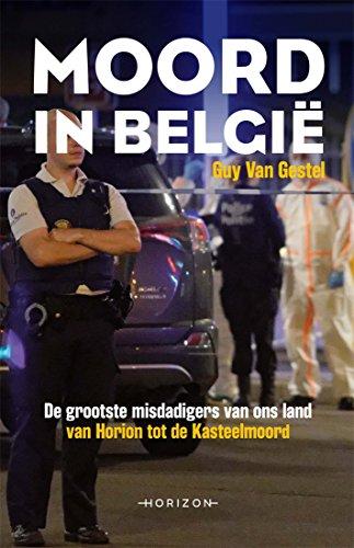 Moord in België: De grootste misdadigers van ons land. Van Horion tot de Kasteelmoord. (Dutch Edition)