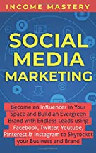 Social Media Marketing: Become an Influencer in Your Space and Build an Evergreen Brand with Endless Leads using Facebook, Twitter, YouTube, Pinterest & Instagram to Skyrocket Your Business and Brand