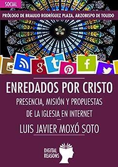 Enredados por Cristo: Presencia, misión y propuestas de la Iglesia en Internet (Argumentos para el s. XXI nº 65) de [Luis Javier Moxó Soto]