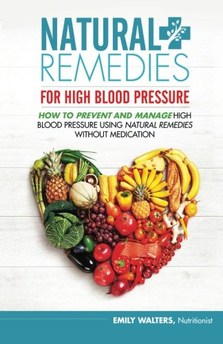 Natural Remedies For High Blood Pressure: How To Prevent And Manage High Blood Pressure Using Natural Remedies Without Medication