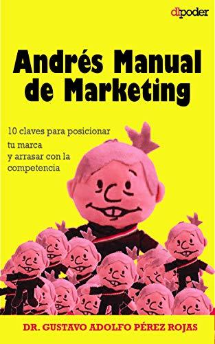 Andrés Manual de Marketing: 10 claves para posicionar tu marca y arrasar con la competencia. Gana el mercado como una campaña electoral.
