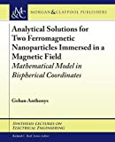 Analytical Solutions for Two Ferromagnetic Nanoparticles Immersed in a Magnetic Field: Mathematical Model in Bispherical Coordinates (Synthesis Lectures on Electrical Engineering)