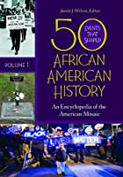 50 Events That Shaped African American History: An Encyclopedia of the American Mosaic