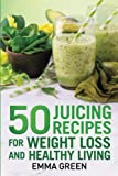 50 juicing recipes: For Weight Loss and Healthy Living (Emma Greens Weight Loss Books)