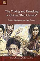 """The Making and Remaking of China's """"Red Classics"""": Politics, Aesthetics, and Mass Culture"""