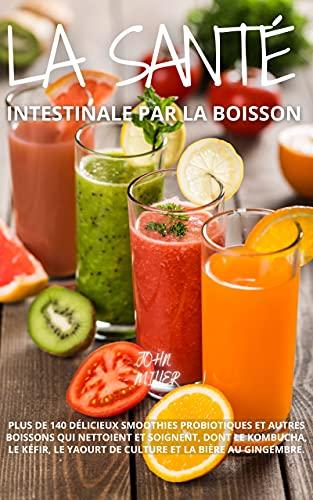 La santé intestinale par la boisson : plus de 140 délicieux smoothies probiotiques et autres boissons qui nettoient et soignent, dont le kombucha le kéfir ... et la bière au gingembre (French Edition)