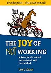 Joy of Not Working: A Book for the Retired, Unemployed and Overworked