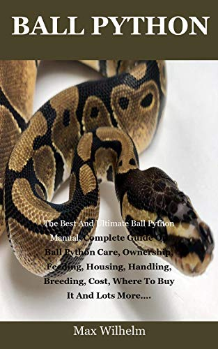 Ball Python: The Best And Ultimate Ball Python Manual, Complete Guide On Ball Python Care, Ownership, Feeding, Housing, Handling, Breeding, Cost, Where To Buy It And Lots More…. (English Edition)