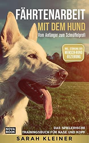 Fährtenarbeit mit dem Hund - Vom Anfänger zum Schnüffelprofi: Das spielerische Trainingsbuch für Nase und Kopf - Inkl. Stärkung der Mensch-Hund-Beziehung