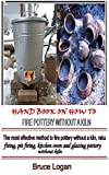 HAND BOOK ON HOW TO FIRE POTTERY WITHOUT A KILN: The most effective method to fire pottery without a kiln, raku firing, pit firing, kitchen oven and glazing pottery without kiln