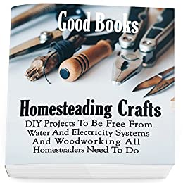 Homesteading Crafts: DIY Projects To Be Free From Water And Electricity Systems And Woodworking All Homesteaders Need To Do by [Good Books]
