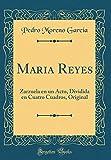Maria Reyes: Zarzuela en un Acto, Dividida en Cuatro Cuadros, Original (Classic Reprint)