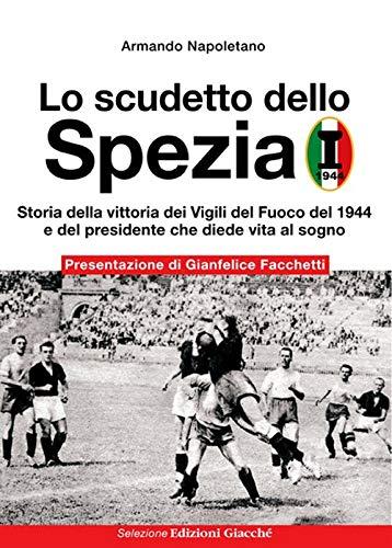Lo scudetto dello Spezia. Storia della vittoria dei Vigili del Fuoco del 1944 e del presidente che diede vita al sogno