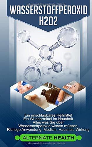 Wasserstoffperoxid H2O2: Ein unschlagbares Heilmittel - Ein Wundermittel im Haushalt -...