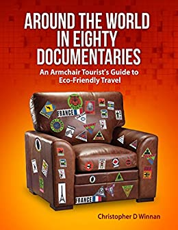 Around the World in Eighty Documentaries: An Armchair Traveller's Guide to Eco Friendly Travel (Documentaries To See Before You Die Book 1)