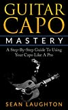 Guitar Capo Mastery: A Step-By-Step Guide To Using Your Capo Like A Pro (Acoustic Guitar Lessons Book 1)