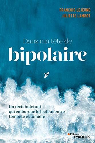 Dans ma tête de bipolaire: Un récit haletant qui embarque le lecteur entre pénombre et lumière