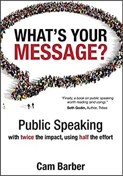 What's Your Message?: Public Speaking with Twice the Impact, Using Half the Effort by [Cam Barber]