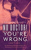 No Doctor! You're Wrong.: I Don't Have... How My Husband Saved My Life When I Was Misdiagnosed Over and Over and Over.....
