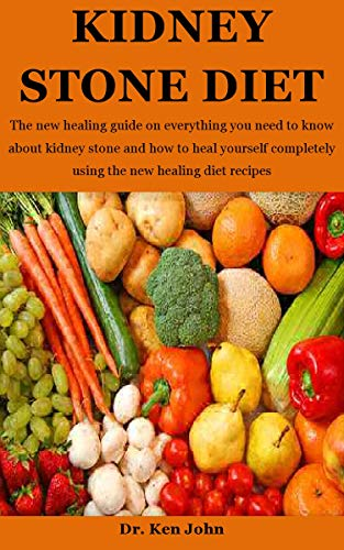 Kidney Stone Diet The New Healing Guide On Everything You Need To Know About Kidney Stone And How To Heal Yourself Completely Using The New Healing Diet Recipes Ebook John Dr Ken