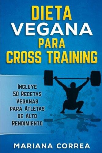 DIETA VEGANA Para CROSS TRAINING: Incluye 50 Recetas Veganas para Atletas de Alto Rendimiento